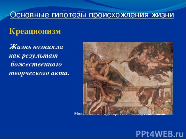 Основные гипотезы происхождения жизни Креационизм Жизнь возникла как результат божественного творческого акта. Микеланджело Буанаротти: «Сотворение Адама»