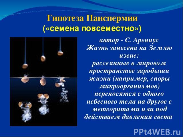 Гипотеза Панспермии («семена повсеместно») автор - С. Арениус Жизнь занесена на Землю извне: рассеянные в мировом пространстве зародыши жизни (например, споры микроорганизмов) переносятся с одного небесного тела на другое с метеоритами или под дейст…