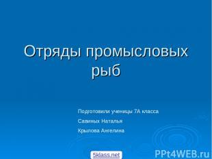 Отряды промысловых рыб Подготовили ученицы 7А класса Савиных Наталья Крылова Анг