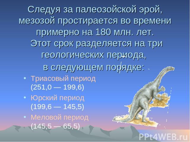 Следуя за палеозойской эрой, мезозой простирается во времени примерно на 180 млн. лет. Этот срок разделяется на три геологических периода, в следующем порядке: Триасовый период (251,0 — 199,6) Юрский период (199,6 — 145,5) Меловой период (145,5 — 65,5)