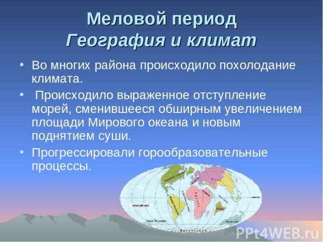 Меловой период География и климат Во многих района происходило похолодание климата. Происходило выраженное отступление морей, сменившееся обширным увеличением площади Мирового океана и новым поднятием суши. Прогрессировали горообразовательные процессы.