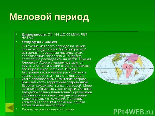 Меловой период Длительность: ОТ 144 ДО 65 МЛН. ЛЕТ НАЗАД География и климат В течение мелового периода на нашей планете продолжался