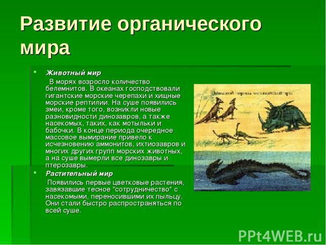 Развитие органического мира Животный мир В морях возросло количество белемнитов. В океанах господствовали гигантские морские черепахи и хищные морские рептилии. На суше появились змеи, кроме того, возникли новые разновидности динозавров, а также нас…