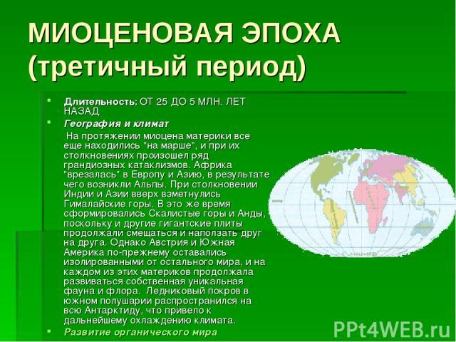 МИОЦЕНОВАЯ ЭПОХА (третичный период) Длительность: ОТ 25 ДО 5 МЛН. ЛЕТ НАЗАД География и климат  На протяжении миоцена материки все еще находились