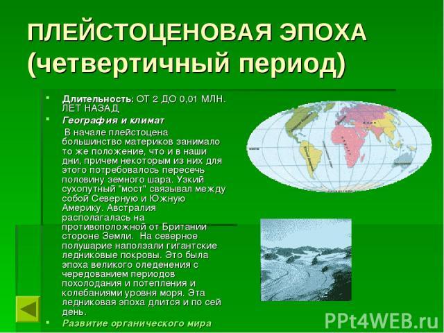 ПЛЕЙСТОЦЕНОВАЯ ЭПОХА (четвертичный период) Длительность: ОТ 2 ДО 0,01 МЛН. ЛЕТ НАЗАД География и климат В начале плейстоцена большинство материков занимало то же положение, что и в наши дни, причем некоторым из них для этого потребовалось пересечь п…