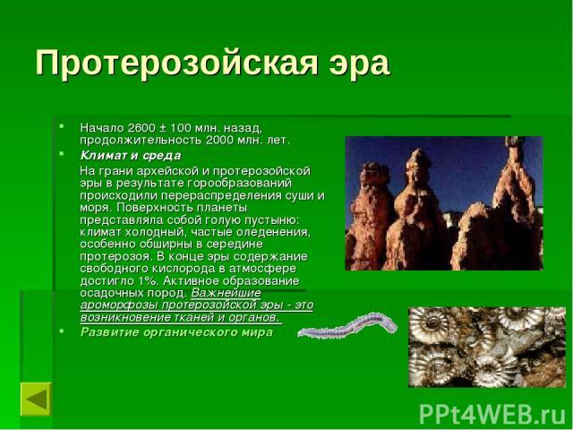 Протерозойская эра Начало 2600 ± 100 млн. назад, продолжительность 2000 млн. лет. Климат и среда На грани архейской и протерозойской эры в результате горообразований происходили перераспределения суши и моря. Поверхность планеты представляла собой г…