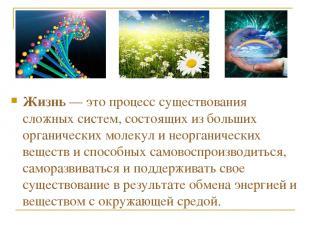 Жизнь — это процесс существования сложных систем, состоящих из больших органичес