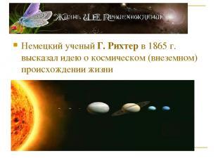 Немецкий ученый Г. Рихтер в 1865 г. высказал идею о космическом (внеземном) прои