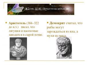 Аристотель (384–322 до н.э.) писал, что лягушки и насекомые заводятся в сырой по