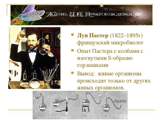 Луи Пастер (1822–1895г) французский микробиолог Опыт Пастера с колбами с изогнутыми S-образно горлышками Вывод: живые организмы происходят только от других живых организмов.