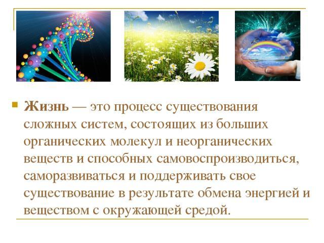 Жизнь — это процесс существования сложных систем, состоящих из больших органических молекул и неорганических веществ и способных самовоспроизводиться, саморазвиваться и поддерживать свое существование в результате обмена энергией и веществом с окруж…