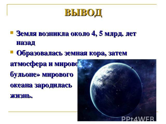 Земля возникла около 4, 5 млрд. лет назад Образовалась земная кора, затем атмосфера и мировой океан. В «первичном бульоне» мирового океана зародилась жизнь. ВЫВОД