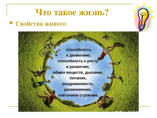 Что такое жизнь? Свойства живого: способность к движению, способность к росту и развитию, обмен веществ, дыхание, питание, раздражимость, размножение, клеточное строение.