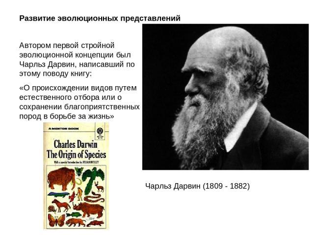 Развитие эволюционных представлений Автором первой стройной эволюционной концепции был Чарльз Дарвин, написавший по этому поводу книгу: «О происхождении видов путем естественного отбора или о сохранении благоприятственных пород в борьбе за жизнь» Ча…