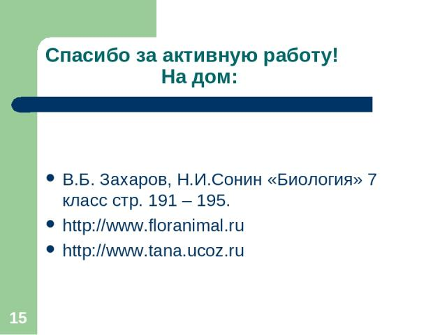 * Спасибо за активную работу! На дом: В.Б. Захаров, Н.И.Сонин «Биология» 7 класс стр. 191 – 195. http://www.floranimal.ru http://www.tana.ucoz.ru