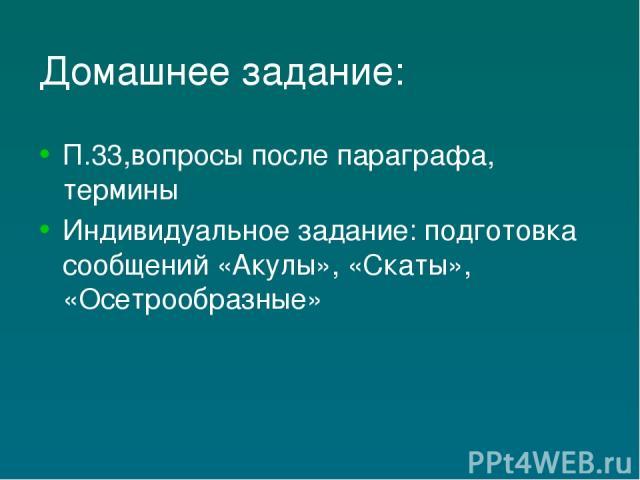 Домашнее задание: П.33,вопросы после параграфа, термины Индивидуальное задание: подготовка сообщений «Акулы», «Скаты», «Осетрообразные»