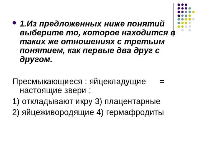 1.Из предложенных ниже понятий выберите то, которое находится в таких же отношениях с третьим понятием, как первые два друг с другом. Пресмыкающиеся : яйцекладущие = настоящие звери : 1) откладывают икру 3) плацентарные 2) яйцеживородящие 4) гермафродиты