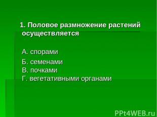 1. Половое размножение растений осуществляется А. спорами Б. семенами В. почками