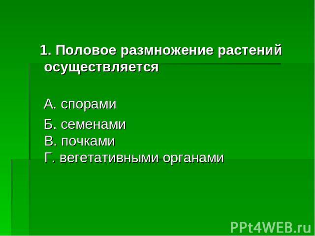 1. Половое размножение растений осуществляется А. спорами Б. семенами В. почками Г. вегетативными органами