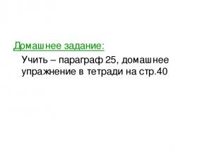 Домашнее задание: Учить – параграф 25, домашнее упражнение в тетради на стр.40