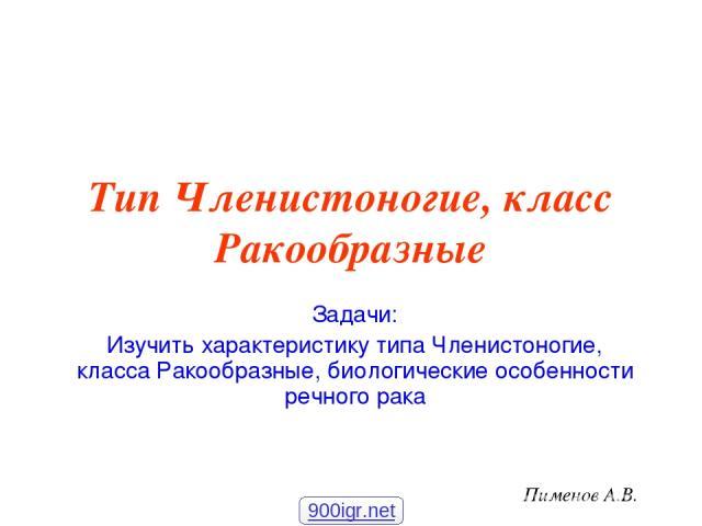 Тип Членистоногие, класс Ракообразные Задачи: Изучить характеристику типа Членистоногие, класса Ракообразные, биологические особенности речного рака Пименов А.В. 900igr.net