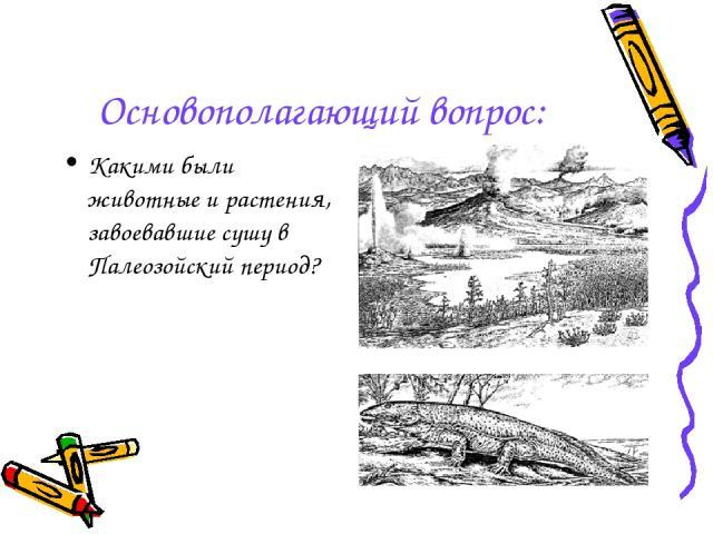 Основополагающий вопрос: Какими были животные и растения, завоевавшие сушу в Палеозойский период?