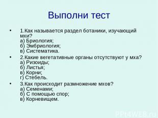 Выполни тест 1.Как называется раздел ботаники, изучающий мхи? а) Бриология; б) Э