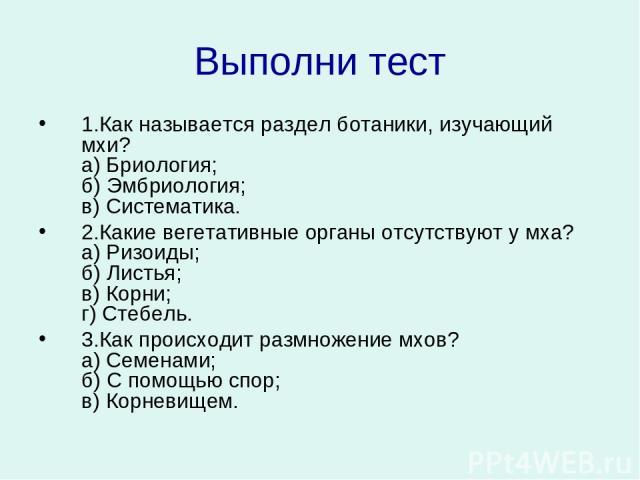 Выполни тест 1.Как называется раздел ботаники, изучающий мхи? а) Бриология; б) Эмбриология; в) Систематика. 2.Какие вегетативные органы отсутствуют у мха? а) Ризоиды; б) Листья; в) Корни; г) Стебель. 3.Как происходит размножение мхов? а) Семенами…
