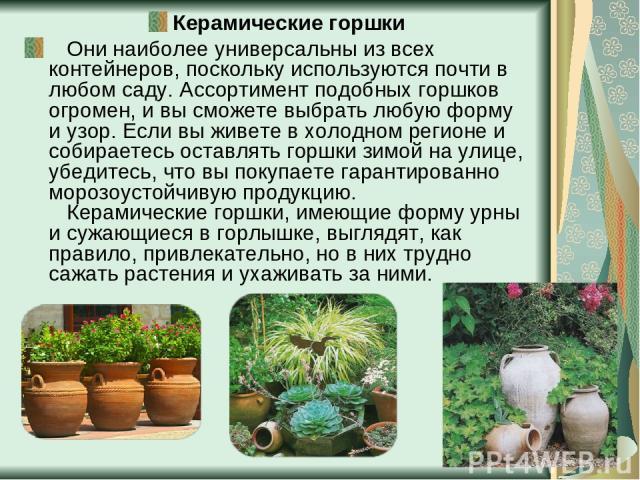 Керамические горшки  Они наиболее универсальны из всех контейнеров, поскольку используются почти в любом саду. Ассортимент подобных горшков огромен, и вы сможете выбрать любую форму и узор. Если вы живете в холодном регионе и собираетесь оставлять…