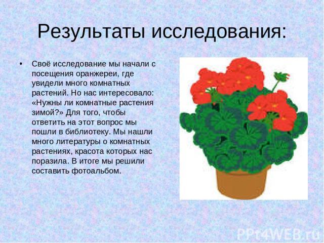 Результаты исследования: Своё исследование мы начали с посещения оранжереи, где увидели много комнатных растений. Но нас интересовало: «Нужны ли комнатные растения зимой?» Для того, чтобы ответить на этот вопрос мы пошли в библиотеку. Мы нашли много…