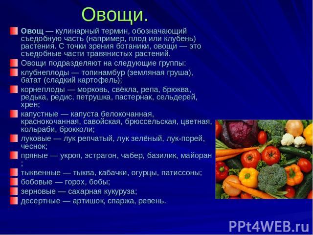 Овощи. Овощ— кулинарный термин, обозначающий съедобную часть (например, плод или клубень) растения. С точки зрения ботаники, овощи— это съедобные части травянистых растений. Овощи подразделяют на следующие группы: клубнеплоды— топинамбур (земляна…