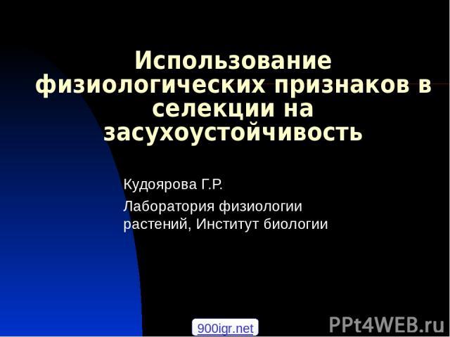 Использование физиологических признаков в селекции на засухоустойчивость Кудоярова Г.Р. Лаборатория физиологии растений, Институт биологии 900igr.net