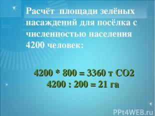 4200 * 800 = 3360 т СО2 4200 : 200 = 21 га Расчёт площади зелёных насаждений для