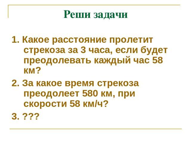 Реши задачи 1. Какое расстояние пролетит стрекоза за 3 часа, если будет преодолевать каждый час 58 км? 2. За какое время стрекоза преодолеет 580 км, при скорости 58 км/ч? 3. ???