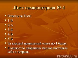 Лист самоконтроля № 4 Ответы на Тест: 1-Б 2-А 3-В 4-Б 5-В За каждый правильный о