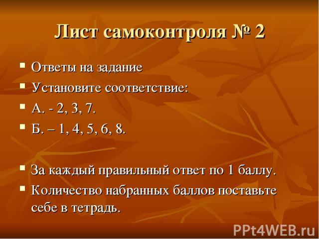 Лист самоконтроля № 2 Ответы на задание Установите соответствие: А. - 2, 3, 7. Б. – 1, 4, 5, 6, 8. За каждый правильный ответ по 1 баллу. Количество набранных баллов поставьте себе в тетрадь.