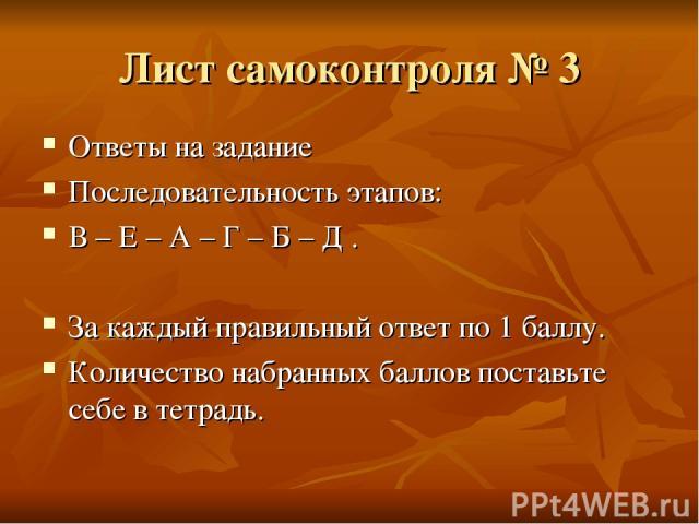 Лист самоконтроля № 3 Ответы на задание Последовательность этапов: В – Е – А – Г – Б – Д . За каждый правильный ответ по 1 баллу. Количество набранных баллов поставьте себе в тетрадь.
