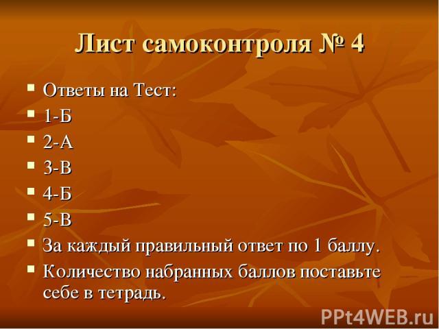 Лист самоконтроля № 4 Ответы на Тест: 1-Б 2-А 3-В 4-Б 5-В За каждый правильный ответ по 1 баллу. Количество набранных баллов поставьте себе в тетрадь.