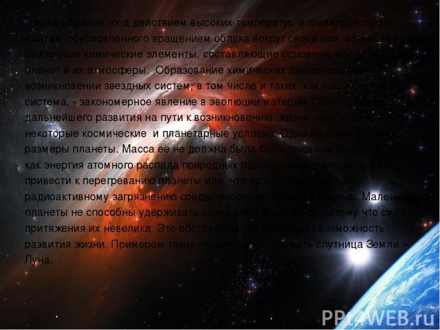 Таким образом, под действием высоких температур и гравитационного сжатия, обусловленного вращением облака вокруг своей оси, возникают различные химические элементы, составляющие основную массу звёзд, планет и их атмосферы. Образование химических эле…