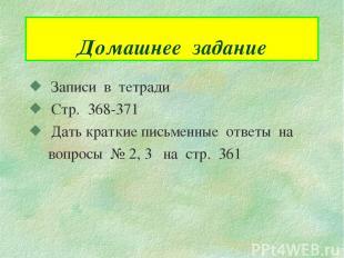 Домашнее задание Записи в тетради Стр. 368-371 Дать краткие письменные ответы на