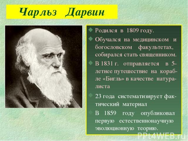 Чарльз Дарвин Родился в 1809 году. Обучался на медицинском и богословском факультетах, собирался стать священником. В 1831 г. отправляется в 5-летнее путешествие на кораб- ле «Бигль» в качестве натура-листа 23 года систематизирует фак- тический мате…