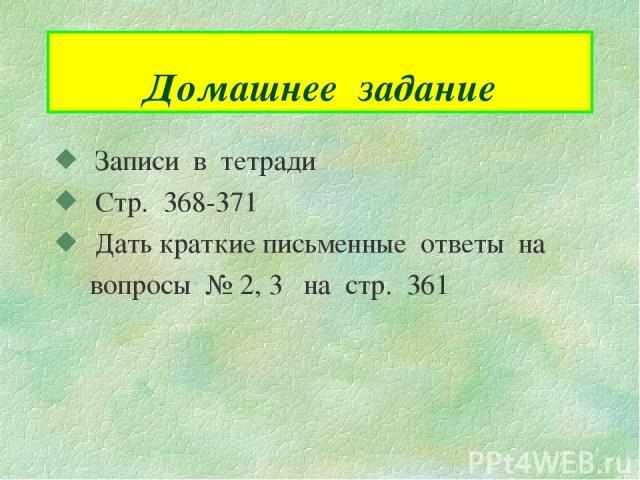 Домашнее задание Записи в тетради Стр. 368-371 Дать краткие письменные ответы на вопросы № 2, 3 на стр. 361