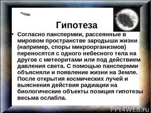Гипотеза Согласно панспермии, рассеянные в мировом пространстве зародыши жизни (