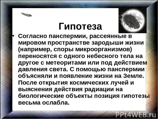 Гипотеза Согласно панспермии, рассеянные в мировом пространстве зародыши жизни (например, споры микроорганизмов) переносятся с одного небесного тела на другое с метеоритами или под действием давления света. С помощью панспермии объясняли и появление…