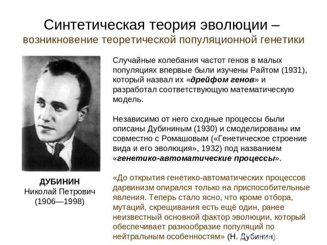 Синтетическая теория эволюции – возникновение теоретической популяционной генетики ДУБИНИН Николай Петрович (1906—1998) Случайные колебания частот генов в малых популяциях впервые были изучены Райтом (1931), который назвал их «дрейфом генов» и разра…