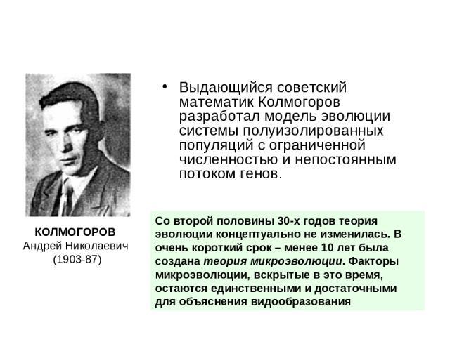 Выдающийся советский математик Колмогоров разработал модель эволюции системы полуизолированных популяций с ограниченной численностью и непостоянным потоком генов. КОЛМОГОРОВ Андрей Николаевич (1903-87) Со второй половины 30-х годов теория эволюции к…