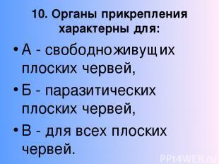 10. Органы прикрепления характерны для: А - свободноживущих плоских червей, Б -
