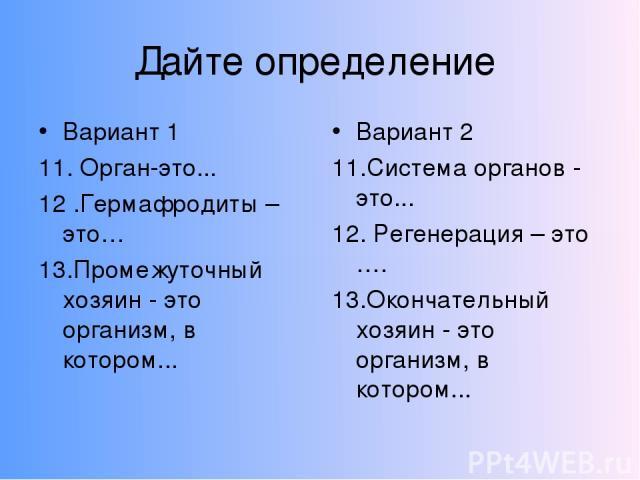 Дайте определение Вариант 1 11. Орган-это... 12 .Гермафродиты – это… 13.Промежуточный хозяин - это организм, в котором... Вариант 2 11.Система органов - это... 12. Регенерация – это …. 13.Окончательный хозяин - это организм, в котором...