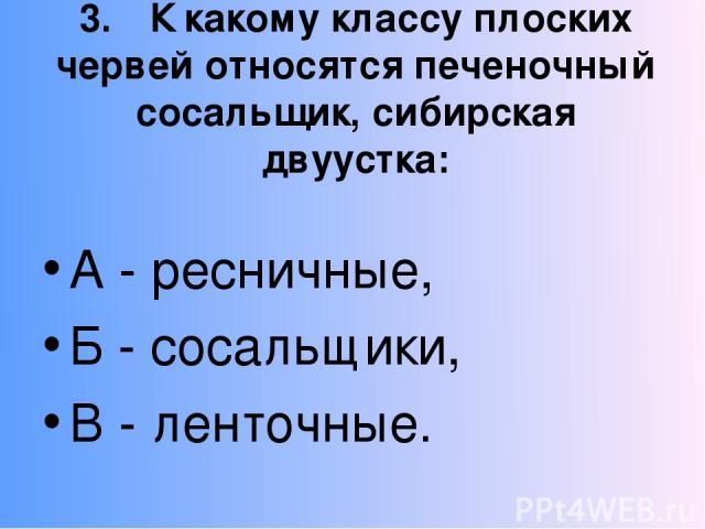 3. К какому классу плоских червей относятся печеночный сосальщик, сибирская двуустка: А - ресничные, Б - сосальщики, В - ленточные.