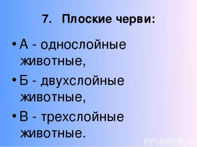 7. Плоские черви: А - однослойные животные, Б - двухслойные животные, В - трехслойные животные.